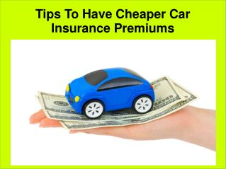 Tips to have cheaper car insurance premiums