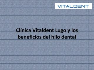 Clínica Vitaldent Lugo y los beneficios del hilo dental