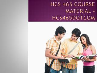 HCS 465 Course Material - hcs465dotcom