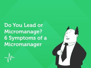 Do You Lead or Micromanage? 6 Symptoms of a Micromanager.