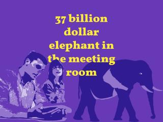 The $37 Billion Elephant in the Meeting Room