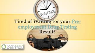 Tired of waiting for your pre employment drug testing?