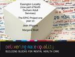 Easington Locality now part of North Durham Adult Services   The EPIC Project one year on  Jean Wiggins Margaret Brett