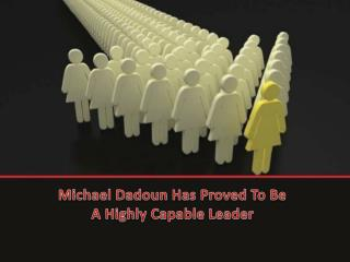 Michael Dadoun Has Proved To Be A Highly Capable Leader