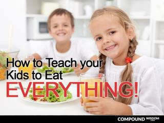 How to Teach your Kids to Eat EVERYTHING!