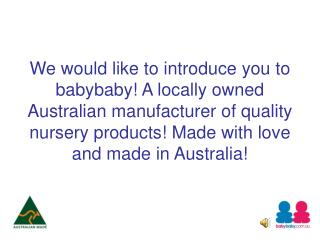 We would like to introduce you to babybaby A locally owned Australian manufacturer of quality nursery products Made with