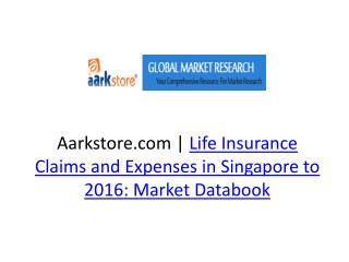 Life Insurance Claims and Expenses in Singapore to 2016: Mar