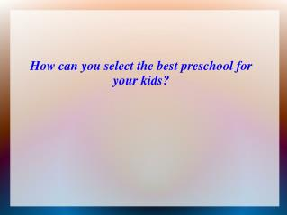How can you select the best preschool for your kids?