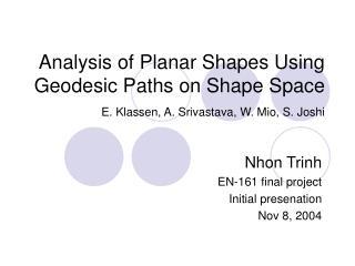 Analysis of Planar Shapes Using Geodesic Paths on Shape Space   E. Klassen, A. Srivastava, W. Mio, S. Joshi