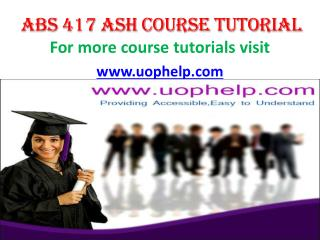 ABS 417 ASH COURSE TUTORIAL/ UOPHELP