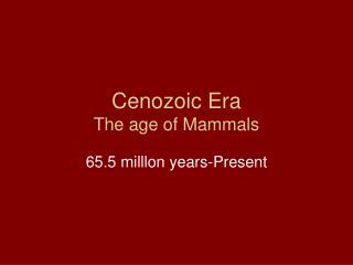 Cenozoic Era The age of Mammals