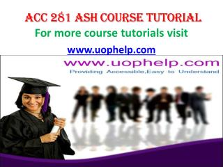 ACC 281 ASH COURSE TUTORIAL/ UOPHELP