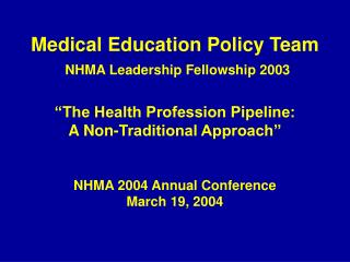 Medical Education Policy Team  NHMA Leadership Fellowship 2003    The Health Profession Pipeline:   A Non-Traditional Ap