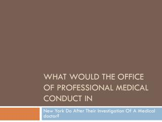 After Investigating A Doctor In NY, What Would The office Of