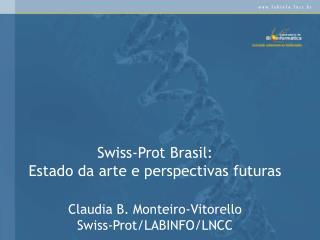 Swiss-Prot Brasil: Estado da arte e perspectivas futuras  Claudia B. Monteiro-Vitorello Swiss-Prot