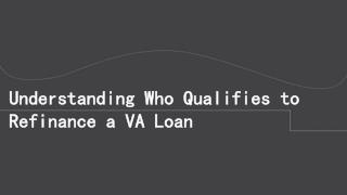Understanding Who Qualifies To Refinance A VA Loan