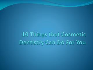 10 Things That Cosmetic Dentistry Can Do For You