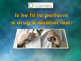 is he fit to conduct a drug and alcohol test?