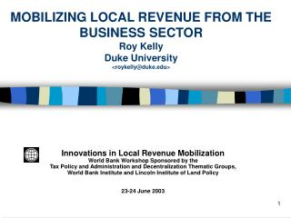 MOBILIZING LOCAL REVENUE FROM THE BUSINESS SECTOR Roy Kelly  Duke University roykellyduke
