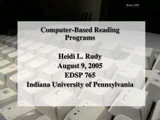 Computer-Based Reading Programs  Heidi L. Rudy August 9, 2005 EDSP 765 Indiana University of Pennsylvania