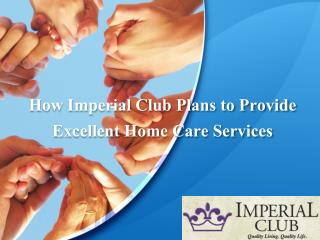 How Imperial Club Plans to Provide Excellent Home Care Services