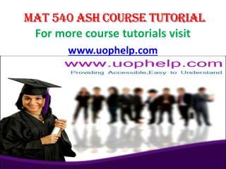 MAT 540 ASH COURSE TUTORIAL/ UOPHELP