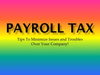 Payroll Tax: Tips To Minimize Issues and Troubles Over Your Company!