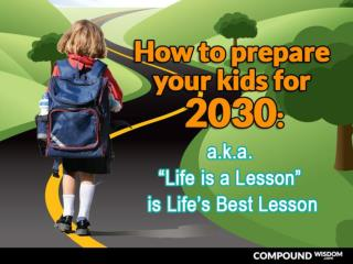 "How to prepare your kids for 2030: a.k.a. ""Life is a Lesson"" is Life's Best Lesson"