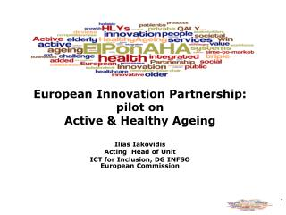 European Innovation Partnership:  pilot on  Active  Healthy Ageing  Ilias Iakovidis Acting  Head of Unit ICT for Inclusi