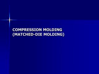 COMPRESSION MOLDING  MATCHED-DIE MOLDING