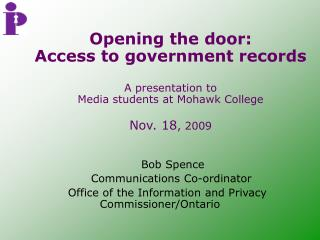 Opening the door: Access to government records   A presentation to  Media students at Mohawk College  Nov. 18, 2009