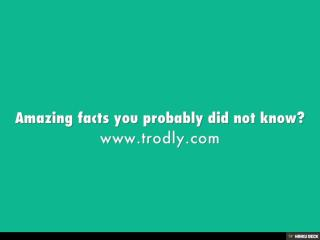 Amazing facts you probably did not know?