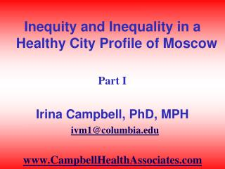 Inequity and Inequality in a Healthy City Profile of Moscow  Part I  Irina Campbell, PhD, MPH   ivm1columbia  CampbellHe