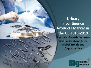US Urinary Incontinence Products Market - Demand, Trends, Growth & Forecast to 2019