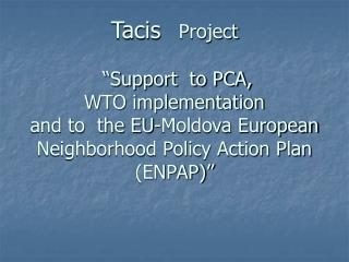 Tacis   Project     Support  to PCA,  WTO implementation  and to  the EU-Moldova European Neighborhood Policy Action Pla