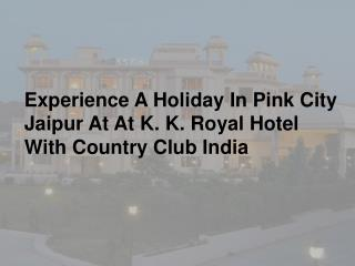 Experience A Holiday In Pink City Jaipur At At K. K. Royal Hotel With Country Club India