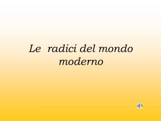 Le  radici del mondo moderno