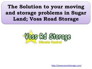 The Solution to your moving and storage problems in Sugar Land; Voss Road Storage