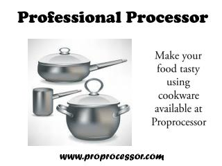 Use cookware available at Proprocessor for easy cooking