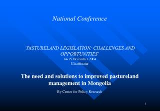 National Conference          PASTURELAND LEGISLATION: CHALLENGES AND OPPORTUNITIES  14-15 December 2004 Ulaanbaatar   Th