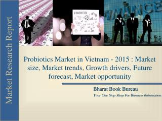 Probiotics Market in Vietnam - 2015 : Market size, Market trends, Growth drivers, Future forecast, Market opportunity