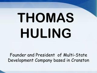 THOMAS HULING  - Founder and President  of Multi-State Development   Company based in Cranston