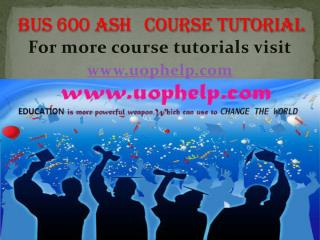 BUS 600 ASH COURSE TUTORIAL/UOPHELP