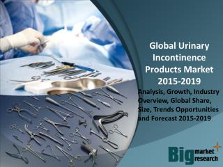 Global Urinary Incontinence Products Market Trends, Demand, Growth & Forecast to 2019