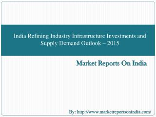 India Refining Industry Infrastructure Investments and Supply Demand Outlook � 2015