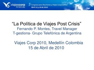 La Pol tica de Viajes Post Crisis       Fernando P. Montes, Travel Manager  T-gestiona- Grupo Telef nica de Argentina
