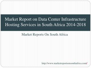 Market Report on Data Center Infrastructure Hosting Services in South Africa 2014-2018