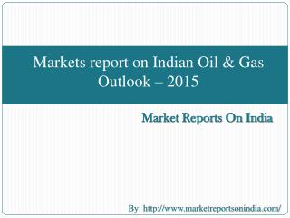 Markets report on Indian Oil & Gas Outlook � 2015