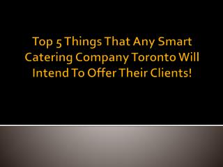 Top 5 Things That Any Smart Catering Company Toronto Will Intend To Offer Their Clients!