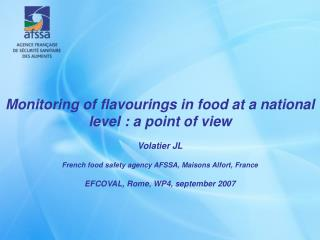 Monitoring of flavourings in food at a national level : a point of view  Volatier JL   French food safety agency AFSSA,